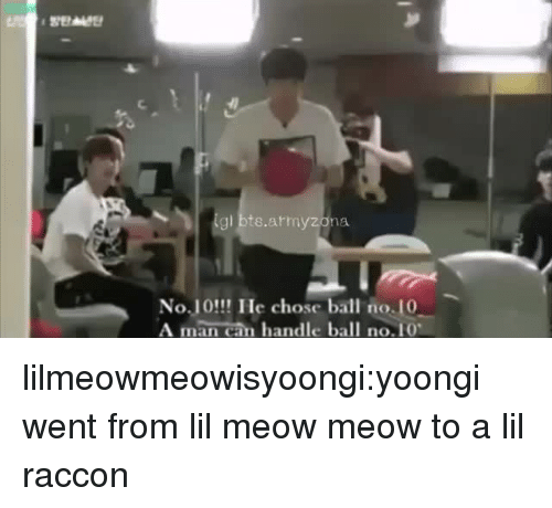 "Tumblr, Blog, and Bts: igl bts.armyzona  No.J0!! Ile chose ball no.10  A man can handle ball no.10"" lilmeowmeowisyoongi:yoongi went from lil meow meow to a lil raccon"