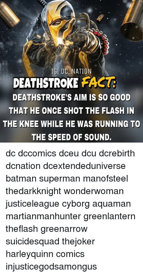 Aimfully: IGL DC NATION  DEATHSTROKE FAC  DEATHSTROKE'S AIM IS SO GOOD  THAT HE ONCE SHOT THE FLASH IN  THE KNEE WHILE HE WAS RUNNING TO  THE SPEED OF SOUND. dc dccomics dceu dcu dcrebirth dcnation dcextendeduniverse batman superman manofsteel thedarkknight wonderwoman justiceleague cyborg aquaman martianmanhunter greenlantern theflash greenarrow suicidesquad thejoker harleyquinn comics injusticegodsamongus