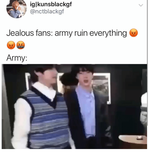 jealous: iglkunsblackgf  @nctblackgf  Jealous fans: army ruin everything  &S!#%  Army: