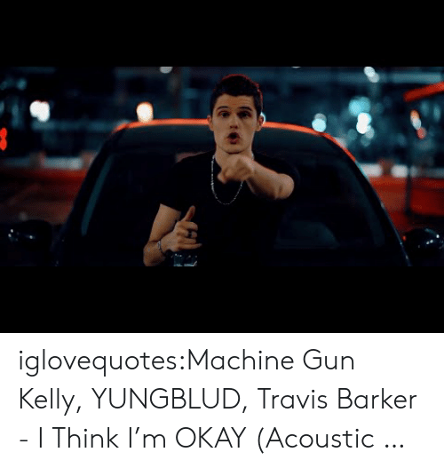 Machine Gun: iglovequotes:Machine Gun Kelly, YUNGBLUD, Travis Barker - I Think I'm OKAY (Acoustic …
