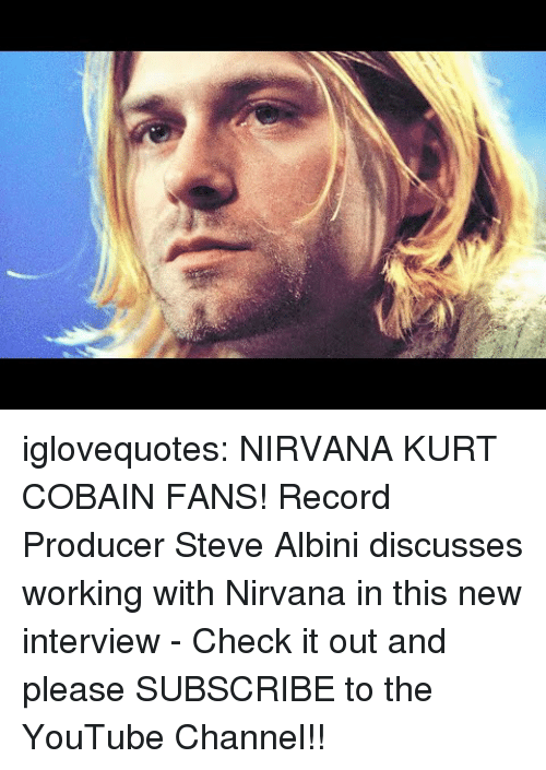 cobain: iglovequotes:    NIRVANA  KURT COBAIN FANS! Record Producer Steve Albini discusses working with Nirvana in this new interview - Check it out and please SUBSCRIBE to the YouTube Channel!!
