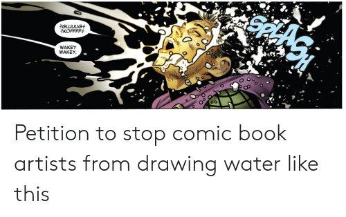 Artists: iGLUUUG  KOFFFF  WAKEY  WAKEY Petition to stop comic book artists from drawing water like this