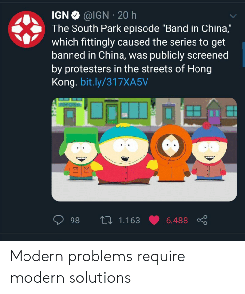 "South Park, Streets, and China: @IGN 20 h  IGN  The South Park episode ""Band in China,""  which fittingly caused the series to get  banned in China, was publicly screened  by protesters in the streets of Hong  Kong. bit.ly/317XA5V  L 1.163  98  6.488 Modern problems require modern solutions"