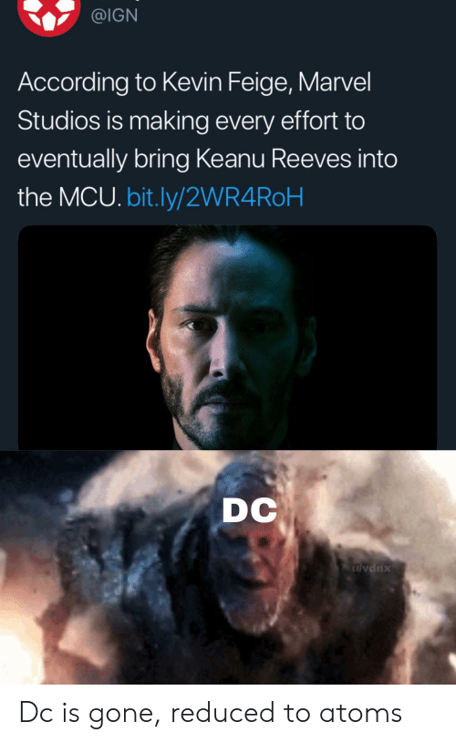 Marvel, Ign, and According: @IGN  According to Kevin Feige, Marvel  Studios is making every effort to  eventually bring Keanu Reeves into  the MCU. bit.ly/2WR4ROH  DC  ulvdnx Dc is gone, reduced to atoms