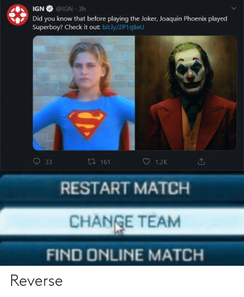 restart: IGN @IGN 3h  Did you know that before playing the Joker, Joaquin Phoenix played  Superboy? Check it out: bit.ly/2P1q8eU  ti 161  33  1.2K  RESTART MATCH  CHANGE TEAM  FIND ONLINE MATCH Reverse