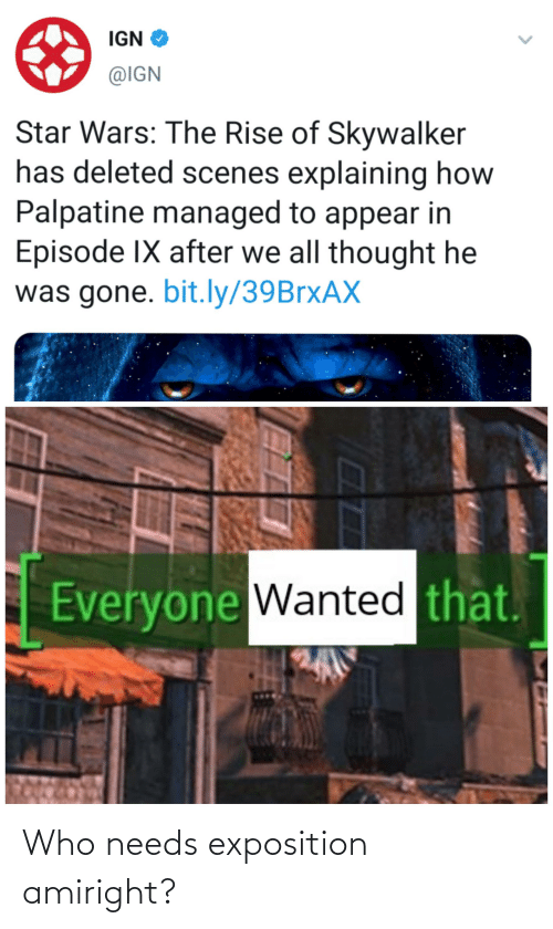 exposition: IGN O  @IGN  Star Wars: The Rise of Skywalker  has deleted scenes explaining how  Palpatine managed to appear in  Episode IX after we all thought he  was gone. bit.ly/39BrxAX  Everyone Wanted that. Who needs exposition amiright?