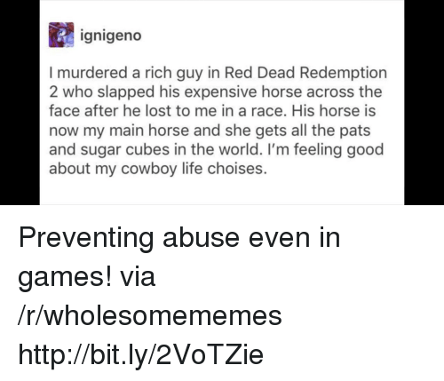 feeling good: ignigeno  I murdered a rich guy in Red Dead Redemption  2 who slapped his expensive horse across the  face after he lost to me in a race. His horse is  now my main horse and she gets all the pats  and sugar cubes in the world. I'm feeling good  about my cowboy life choises. Preventing abuse even in games! via /r/wholesomememes http://bit.ly/2VoTZie