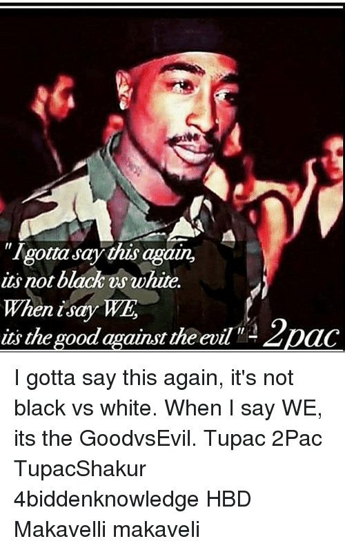 "dac: ""Igotta Say this aga  its not black white.  When i Say WE  its the good against theevil  Dac I gotta say this again, it's not black vs white. When I say WE, its the GoodvsEvil. Tupac 2Pac TupacShakur 4biddenknowledge HBD Makavelli makaveli"