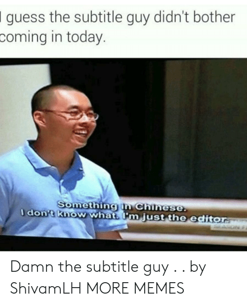 Subtitle: Iguess the subtitle guy didn't bother  coming in today.  Something in Chinese  don-t Know whats Im just the editor Damn the subtitle guy . . by ShivamLH MORE MEMES