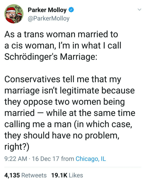 chicago il: iharker Molloy  aParkerMolloy  As a trans woman married to  a cis woman, I'm in what I call  Schrödinger's Marriage  Conservatives tell me that my  marriage isn't legitimate because  they oppose two women being  married - while at the same time  calling me a man (in which case,  they should have no problem  right?)  9:22 AM 16 Dec 17 from Chicago, IL  4,135 Retweets 19.1K Likes