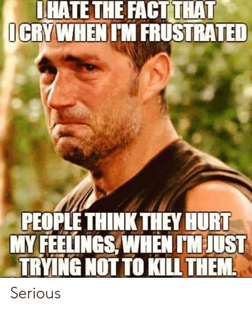 Memes, 🤖, and Think: IHATE THE FACT THAT  ICRYWHEN IM FRUSTRATED  PEOPLE THINK THEY HURT  MY FEELINGS, WHEN IM JUST  TRYING NOT TO KILL THEM Serious