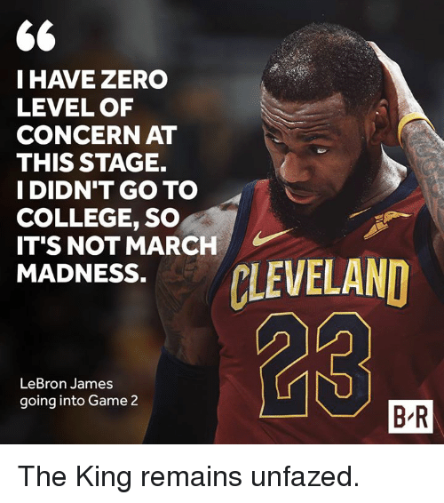 College, LeBron James, and Zero: IHAVE ZERO  LEVEL OF  CONCERN AT  THIS STAGE.  I DIDN'T GO TO  COLLEGE, SO  IT'S NOT MARCH/  DNESS.LEVELAND  23  LeBron James  going into Game 2  B R The King remains unfazed.