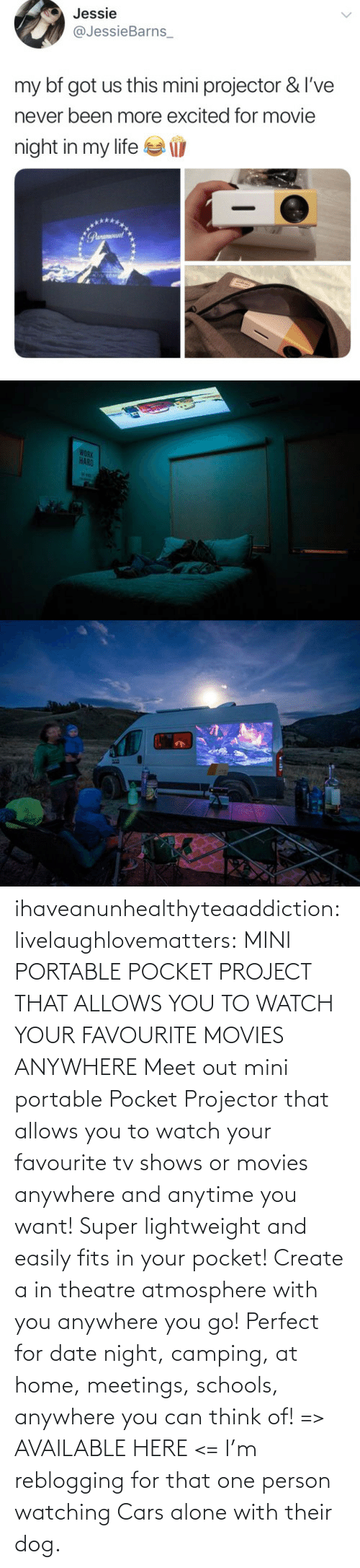 project: ihaveanunhealthyteaaddiction:  livelaughlovematters: MINI PORTABLE POCKET PROJECT THAT ALLOWS YOU TO WATCH YOUR FAVOURITE MOVIES ANYWHERE Meet out mini portable Pocket Projector that allows you to watch your favourite tv shows or movies anywhere and anytime you want! Super lightweight and easily fits in your pocket! Create a in theatre atmosphere with you anywhere you go! Perfect for date night, camping, at home, meetings, schools, anywhere you can think of! => AVAILABLE HERE <=    I'm reblogging for that one person watching Cars alone with their dog.