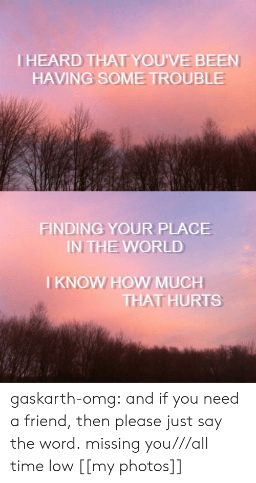 That Hurts: IHEARD THAT YOU'VE BEEN  HAVING SOME TROUBLE   FINDING YOUR PLACE  IN THE WORLD  I KNOW HOW MUCH  THAT HURTS gaskarth-omg:  and if you need a friend, then please just say the word. missing you///all time low [[my photos]]
