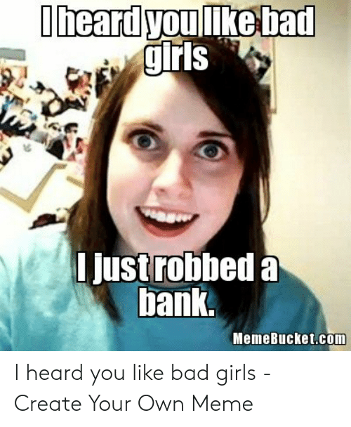 Memebucket: Iheard you ike bad  grls  justrobbed a  bank  MemeBucket.com I heard you like bad girls - Create Your Own Meme