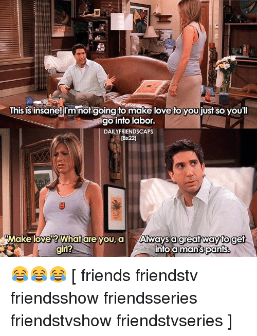 pantsed: Ihis is insaneji'mnorgoing to make love to youjjust so youl  go into labor.  DAILYFRIENDSCAPS  [8x22]  Make love? What are you, a Always a  into a  great wayto get  man's pants.  girl? 😂😂😂 [ friends friendstv friendsshow friendsseries friendstvshow friendstvseries ]