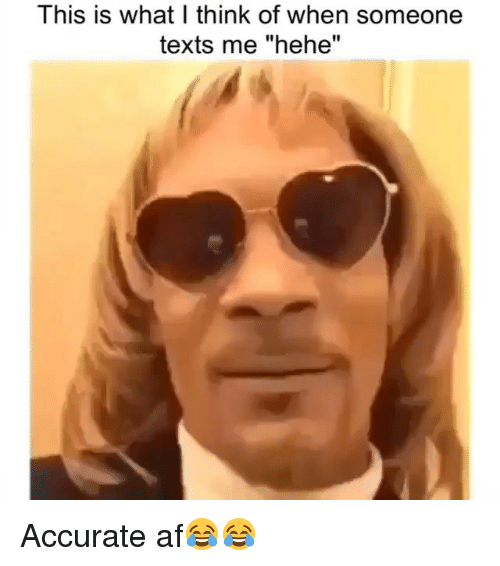 """Af, Funny, and Texts: Ihis is what I think of when someone  texts me """"hehe"""" Accurate af😂😂"""
