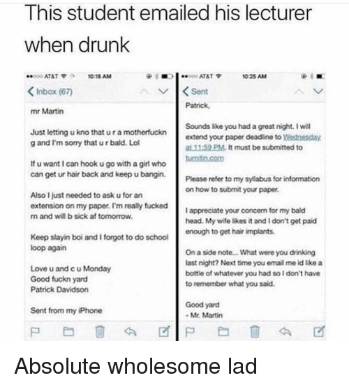 Af, Drinking, and Drunk: Ihis student emailed his lecturer  when drunk  ATAT 10:18 AM  <Inbox (67)  mr Martin  1025 AM  Sent  Patrick  Just letting u kno that u r a motherfuckn  g and I'm sorry that u r bald. Lo  Sounds like you had a great night. I will  extend your paper deadline to岦ednesday  at 11-59 PM. It must be submitted to  If u want I can hook u go with a girl who  can get ur hair back and keep u bangin.  my syllabus for informa  Please refer to  on how to submit your paper  tionn  Also I just needed to ask u for an  extension on my paper. I'm really fucked  n and will b sick af tomorrow  I appreciate your concern for my bald  head. My wite likes it and I don't get paid  Keep slayin boi and I forgot to do school  loop again  Love u and c u Monday  Good fuckn yard  Patrick Davidson  On a side note... What were you drinking  last night? Next time you email me id like a  bottle of whatever you had so I don't have  to remember what you said.  Good yard  Mr. Martin  Sent from my iPhone Absolute wholesome lad