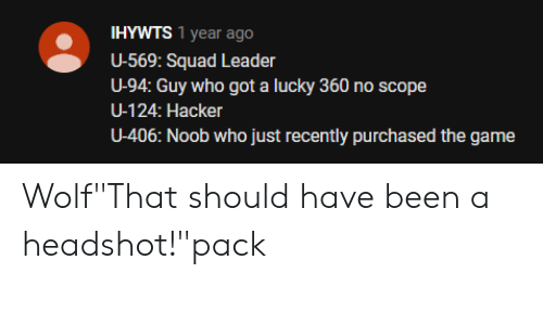 "Squad, The Game, and Game: IHYWTS 1 year ago  U-569: Squad Leader  U-94: Guy who got a lucky 360 no scope  U-124: Hacker  U-406: Noob who just recently purchased the game Wolf""That should have been a headshot!""pack"