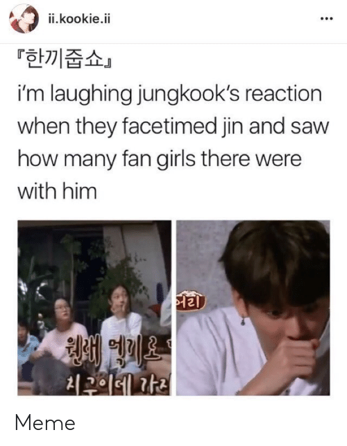 Girls, Meme, and Saw: ii.kookie.ii  「한끼줍쇼」  i'm laughing jungkook's reaction  when they facetimed jin and saw  how many fan girls there were  with him  청해 에게오  최구이에 가리 Meme