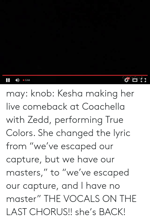 """Kesha: II Live may:  knob:  Kesha making her live comeback at Coachella with Zedd, performing True Colors. She changed the lyric from""""we've escaped our capture, but we have our masters,"""" to""""we've escaped our capture, and I have no master""""  THE VOCALS ON THE LAST CHORUS!! she's BACK!"""