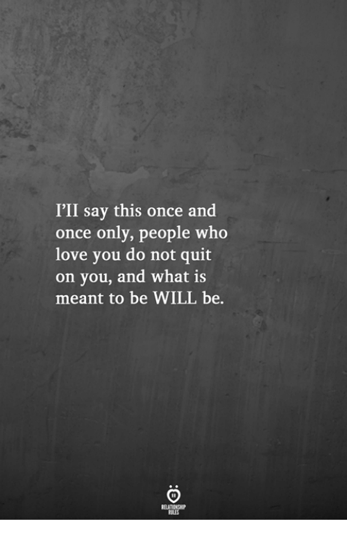 Love, What Is, and Once: I'II say this once and  once only, people who  love you do not quit  on you, and what is  meant to be WILL be.