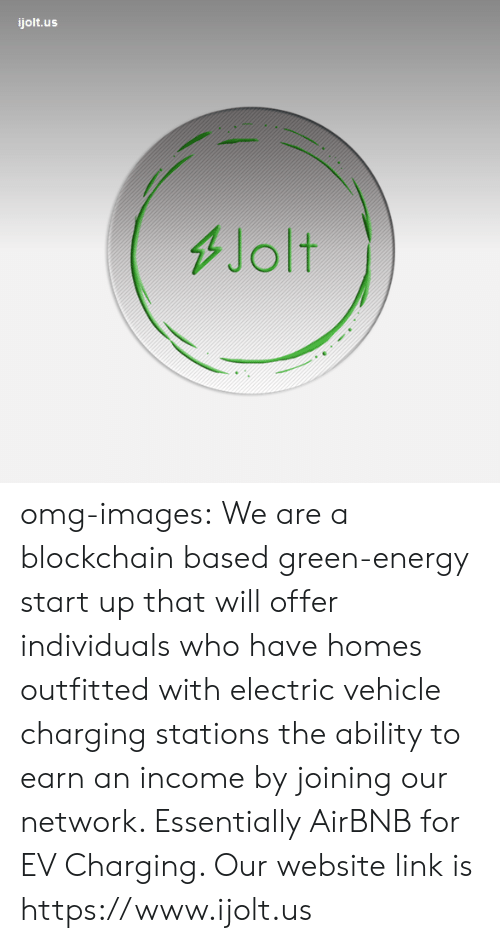 Energy, Omg, and Tumblr: ijolt.us  Jolt omg-images: We are a blockchain based green-energy start up that will offer  individuals who have homes outfitted with electric vehicle charging  stations the ability to earn an income by joining our network.  Essentially AirBNB for EV Charging. Our website link is https://www.ijolt.us