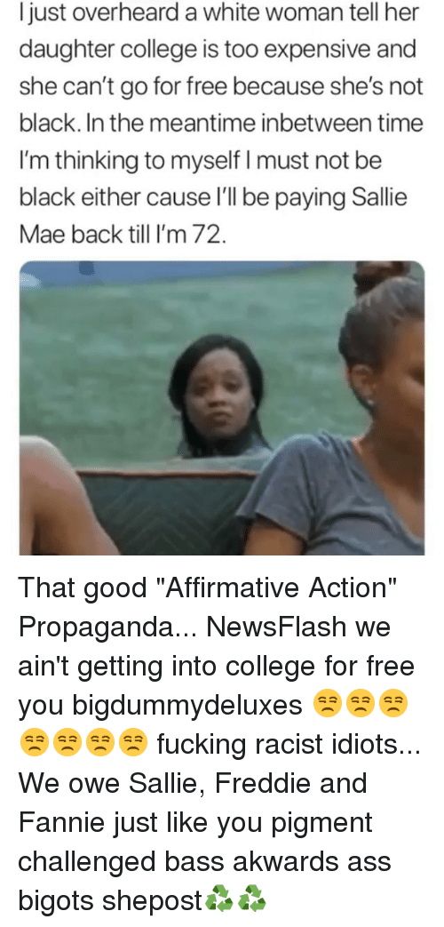 "Affirmative: Ijust overheard a white woman tell her  daughter college is too expensive and  she can't go for free because she's not  black. In the meantime inbetween time  I'm thinking to myself I must not be  black either cause l'l be paying Sallie  Mae back till I'm 72. That good ""Affirmative Action"" Propaganda... NewsFlash we ain't getting into college for free you bigdummydeluxes 😒😒😒😒😒😒😒 fucking racist idiots... We owe Sallie, Freddie and Fannie just like you pigment challenged bass akwards ass bigots shepost♻♻"