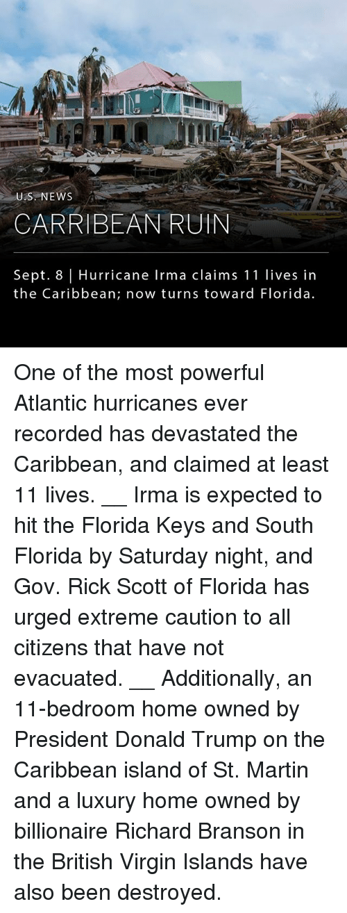 Donald Trump, Martin, and Memes: ik  US NEWS  CARRIBEAN RUIN  Sept. 8 Hurricane Irma claims 11 lives in  the Caribbean; now turns toward Florida. One of the most powerful Atlantic hurricanes ever recorded has devastated the Caribbean, and claimed at least 11 lives. __ Irma is expected to hit the Florida Keys and South Florida by Saturday night, and Gov. Rick Scott of Florida has urged extreme caution to all citizens that have not evacuated. __ Additionally, an 11-bedroom home owned by President Donald Trump on the Caribbean island of St. Martin and a luxury home owned by billionaire Richard Branson in the British Virgin Islands have also been destroyed.