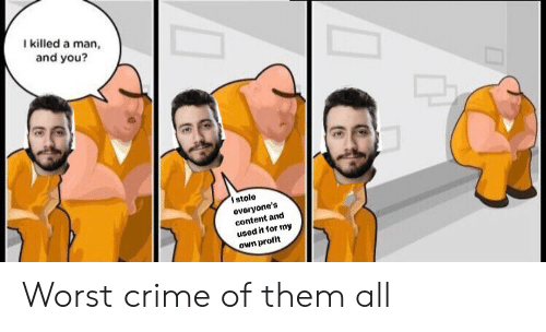 Crime, Content, and Man: Ikilled a man,  and you?  stole  evoryone's  content and  used it for my  own profit Worst crime of them all