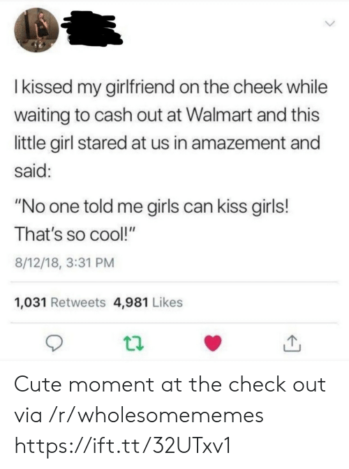 "Stared At: Ikissed my girlfriend on the cheek while  waiting to cash out at Walmart and this  little girl stared at us in amazement and  said:  ""No one told me girls can kiss girls!  That's so cool!""  8/12/18, 3:31 PM  1,031 Retweets 4,981 Likes Cute moment at the check out via /r/wholesomememes https://ift.tt/32UTxv1"