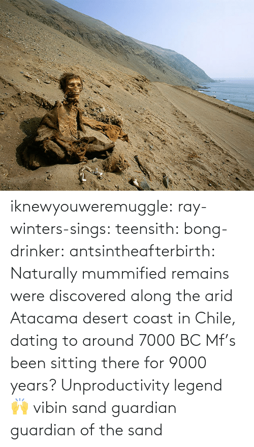 Dating: iknewyouweremuggle:  ray-winters-sings: teensith:  bong-drinker:  antsintheafterbirth: Naturally mummified remains were discovered along the arid Atacama desert coast in Chile, dating to around 7000 BC   Mf's been sitting there for 9000 years? Unproductivity legend 🙌  vibin    sand guardian   guardian of the sand