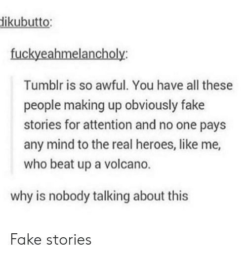 Fake, Tumblr, and Heroes: ikubutto  fuckyeahmelancholy  Tumblr is so awful. You have all these  people making up obviously fake  stories for attention and no one pays  any mind to the real heroes, like me,  who beat up a volcano.  why is nobody talking about this Fake stories