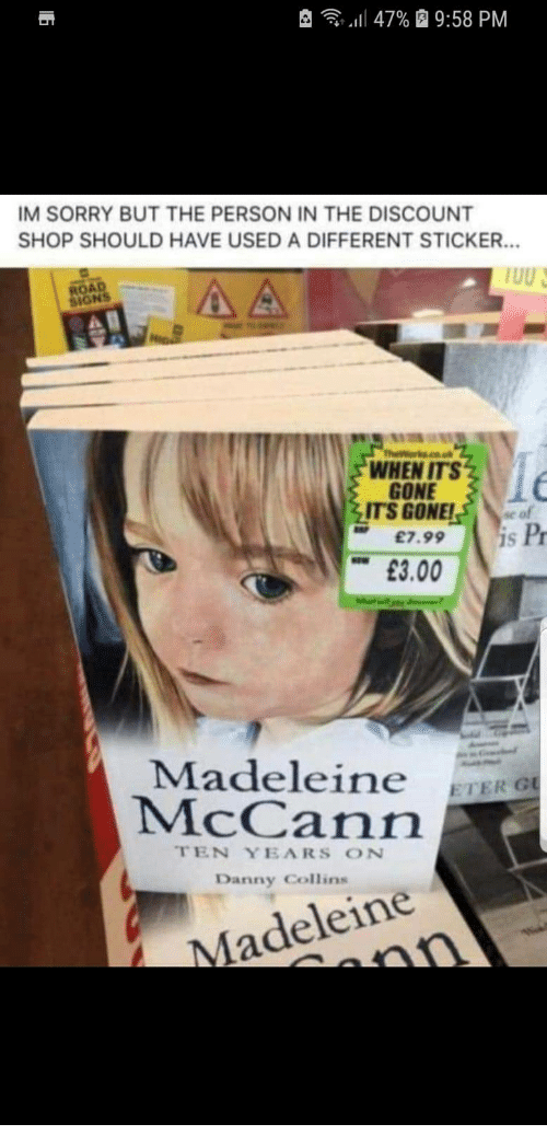 "madeleine: , -  ""Il 47%  9:58 PM  IM SORRY BUT THE PERSON IN THE DISCOUNT  SHOP SHOULD HAVE USED A DIFFERENT STICKER.  ROAD  SIGNS  WHEN ITS  GONE  ITS GONE!se of  £7.99 S  Pr  £3.00  Madeleine ETERO  McCann  TEN YEARS ON  Danny Collins  Madeleine"