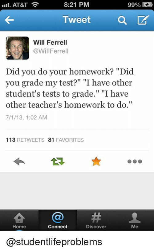 "ferrell: Il-AT&T  8:21 PM  99% E  Tweet a  Will Ferrell  @WillFerrell  Did you do your homework? ""Did  you grade my test?"" ""I have other  student's tests to grade."" ""I have  other teacher's homework to do.""  7/1/13, 1:02 AM  113 RETWEETS 81 FAVORITES  숍@#  Home  Connect  Discover  Me @studentlifeproblems"