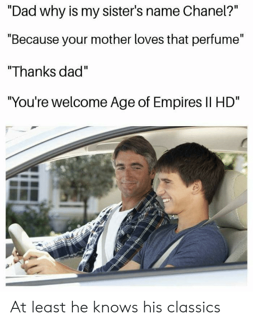 "Dad, Age of Empires, and Mother: Il  ""Dad why is my sister's name Cnanel?  ""Because your mother loves that perfume""  ""Thanks dad""  You're welcome Age of Empires Il HD At least he knows his classics"