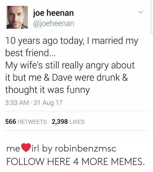 Best Friend, Dank, and Drunk: il joe heenan  @joeheenan  10 years ago today, I married my  best friend..  My wife's still really angry about  it but me & Dave were drunk &  thought it was funny  3:33 AM 31 Aug 17  566 RETWEETS 2,398 LIKES me❤️irl by robinbenzmsc FOLLOW HERE 4 MORE MEMES.