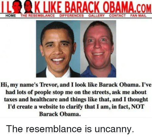 the resemblance is uncanny: IL  K LIKE BARACK OBAMA.COM  HOME THE RESEMBLANCE DIFFERENCES GALLERY CONTACT FAN MAIL  Hi, my name's Trevor, and I look like Barack Obama. I've  had lots of people stop me on the streets, ask me about  taxes and healthcare and things like that, and I thought  I'd create a website to clarify that I am, in fact, NOT  Barack Obama. <p>The resemblance is uncanny.</p>