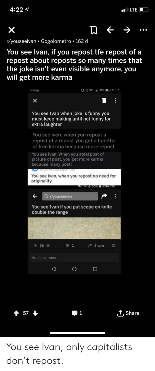 Iven: il LTE  4:22  X  r/youseeivan Gogolometro 162 d  You see Ivan, if you repost tfe repost of a  repost about reposts so many times that  the joke isn't even visible anymore, you  will get more karma  68 %  11 :07  orange  X  You see Ivan when joke is funny you  must keep making until not funny for  extra laughter  You see iven, when you repost a  repost of a repost you get a handful  of free karma because more repost  You see Ivan, When you steal post of  picture of post, you get more karma  because many post!  Communistchappy 19h  You see ivan, when you repost no need for  originality  44 PM  a riyouseeivan  You see Ivan if you put scope on knife  double the range  Share  56  1  Add a comment  t 57  1  Share You see Ivan, only capitalists don't repost.