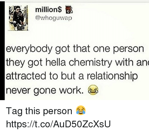 Work, Never, and Got: .il  million$ E  @whoguwap  everybody got that one person  they got hella chemistry with an  attracted to but a relationship  never gone work. Tag this person 😂 https://t.co/AuD50ZcXsU