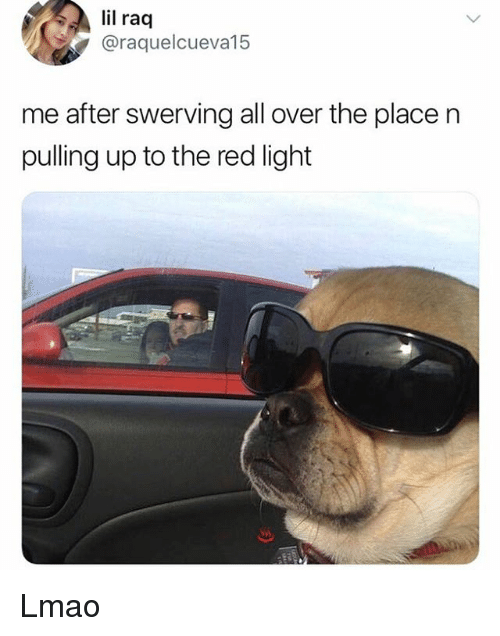 Lmao, Memes, and 🤖: il raq  @raquelcueva15  me after swerving all over the place n  pulling up to the red light Lmao