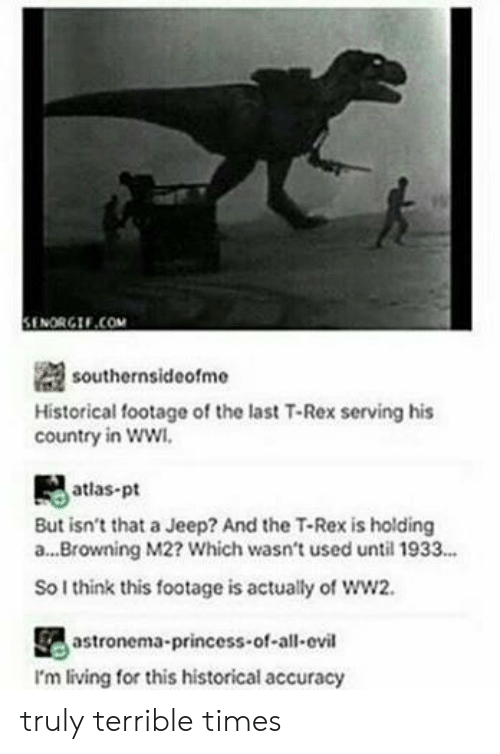 Jeep, Princess, and Historical: il  SENORGIF.COM  southernsideofme  Historical footage of the last T-Rex serving his  country in ww  atlas-pt  But isn't that a Jeep? And the T-Rex is holding  a...Browning M2? Which wasn't used until 1933...  So I think this footage is actually of ww2.  astronema-princess-of-all-ovil  I'm living for this historical accuracy truly terrible times