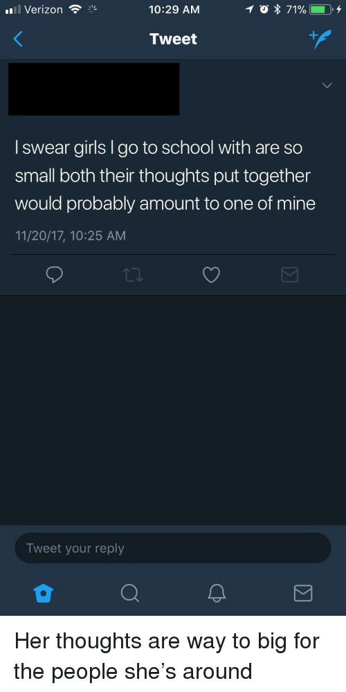 Girls, School, and Verizon: 'Il Verizon  10:29 AM  Tweet  I swear girls I go to school with are so  small both their thoughts put together  would probably amount to one of mine  11/20/17, 10:25 AM  Tweet your reply