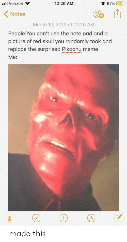 Meme, Pikachu, and Verizon: ''Il Verizon  12:26 AM  O 67%)  Notes  March 10, 2019 at 12:26 AM  People:You can't use the note pad and a  picture of red skull you randomly took and  replace the surprised Pikachu meme  Me: I made this