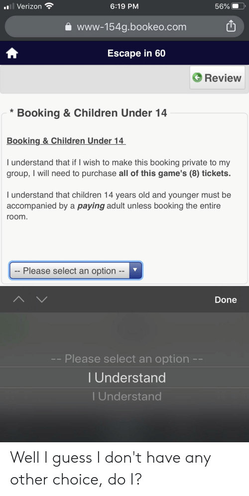 Children, Verizon, and Booking: Il Verizon  6:19 PM  56%  www-154g.bookeo.com  Escape in 60  Review  Booking & Children Under 14  Booking & Children Under 14  I understand that if I wish to make this booking private to my  group, I will need to purchase all of this game's (8) tickets.  I understand that children 14 years old and younger must be  accompanied by a paying adult unless booking the entire  room.  Please select an option  Done  -- Please select an option -  Understand  T Understand Well I guess I don't have any other choice, do I?