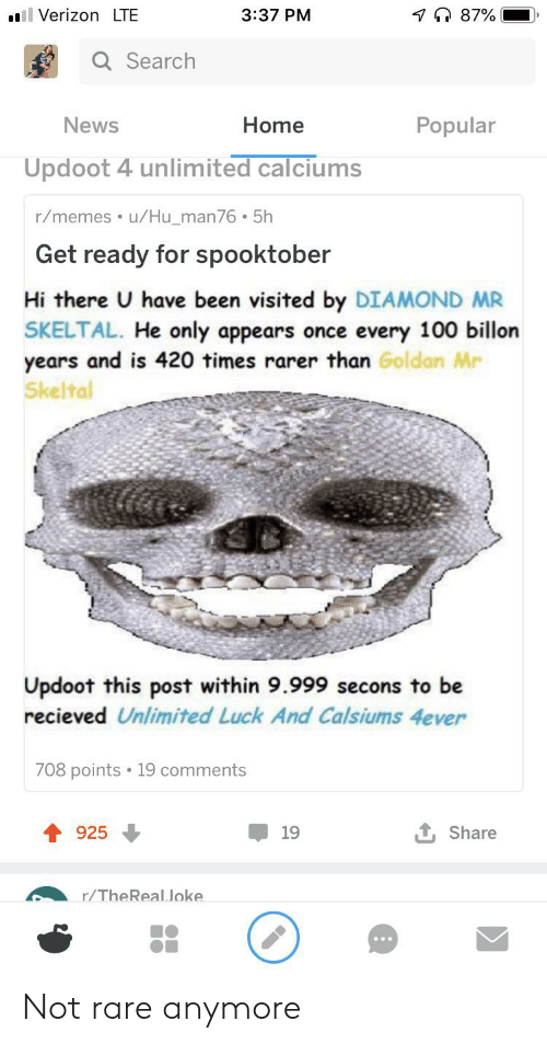Thereal: il VerizonLTE  7 87%  3:37 PM  Q Search  Popular  News  Home  Updoot 4 unlimited calciums  r/memes u/Hu_man76 . 5h  Get ready for spooktober  Hi there U have been visited by DIAMOND MR  SKELTAL. He only appears once every 100 billon  years and is 420 times rarer than Goldan Mr  Skeltal  Updoot this post within 9.999 secons to be  recieved Unlimited Luck And Calsiums 4ever  708 points 19 comments  925  19  Share  r/TheReal Joke Not rare anymore