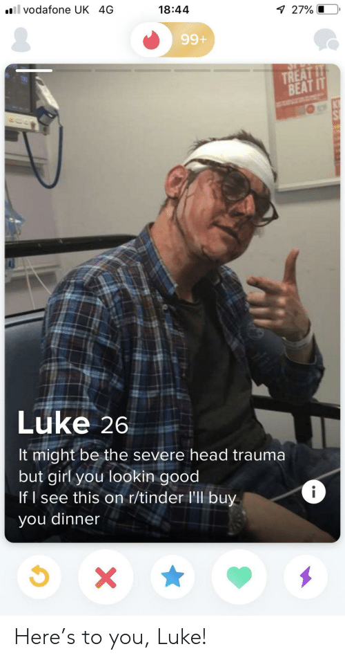trauma: il vodafone UK 4G  18:44  7 27% O  99+  TREAT IT  BEAT IT  Luke 26  It might be the severe head trauma  but girl you lookin good  If I see this on r/tinder l'll buy  i  you dinner  X Here's to you, Luke!