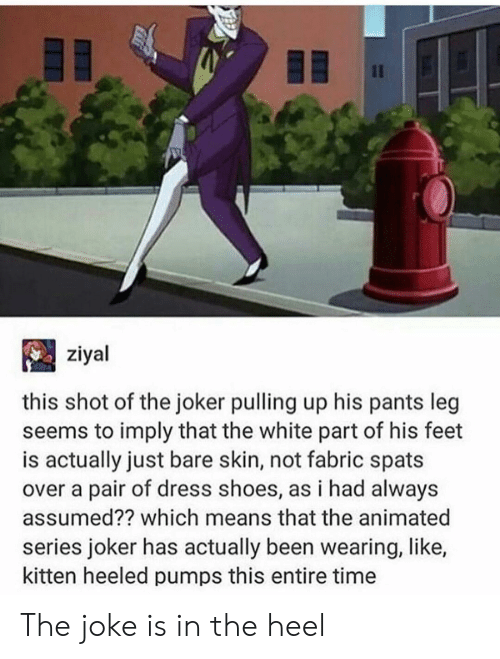Joker, Shoes, and Dress: Il  ziyal  this shot of the joker pulling up his pants leg  seems to imply that the white part of his feet  is actually just bare skin, not fabric spats  over a pair of dress shoes, as i had always  assumed?? which means that the animated  series joker has actually been wearing, like,  kitten heeled pumps this entire time The joke is in the heel