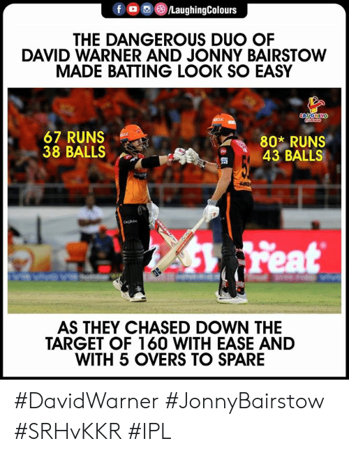 Jonny: @iLaughingColours  THE DANGEROUS DUO OF  DAVID WARNER AND JONNY BAIRSTOW  MADE BATTING LOOK SO EASY  67 RUNS  38 BALLS  802 RUNS  43 BALLS  匋  AS THEY CHASED DOWN THE  TARGET OF 160 WITH EASE AND  WITH 5 OVERS TO SPARE #DavidWarner #JonnyBairstow #SRHvKKR #IPL
