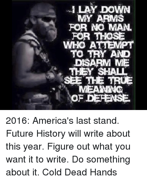 last stand: ILAY DOWN  MY ARMS  FOR NO MAN  FOR THOSE  WHOAEPT  WHO ATTEMPT  TO TRY AND  DSARM ME  THEY SHALL  SEE THE TRUE  OF DEFENSE 2016: America's last stand. Future History will write about this year. Figure out what you want it to write. Do something about it. Cold Dead Hands